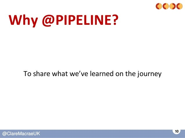 10 @ClareMacraeUK@ClareMacraeUK Why @PIPELINE? To share what we've learned on the journey