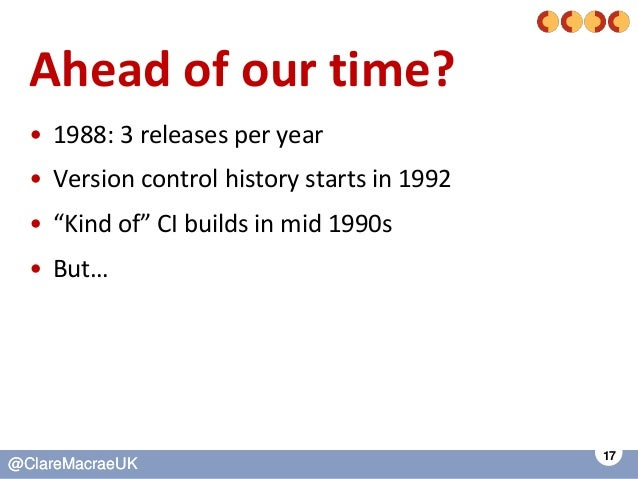 17 @ClareMacraeUK@ClareMacraeUK Ahead of our time? • 1988: 3 releases per year • Version control history starts in 1992 • ...