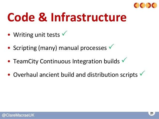 21 @ClareMacraeUK@ClareMacraeUK Code & Infrastructure • Writing unit tests  • Scripting (many) manual processes  • TeamC...