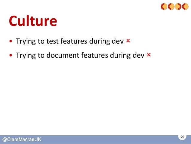 22 @ClareMacraeUK@ClareMacraeUK Culture • Trying to test features during dev  • Trying to document features during dev 