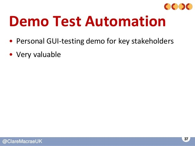 37 @ClareMacraeUK@ClareMacraeUK Demo Test Automation • Personal GUI-testing demo for key stakeholders • Very valuable