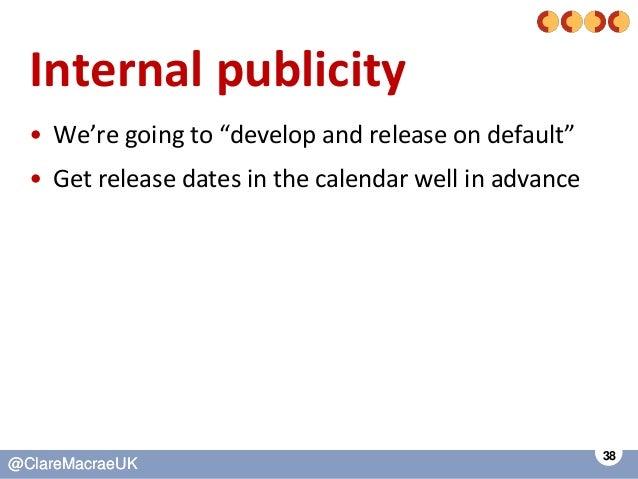 "38 @ClareMacraeUK@ClareMacraeUK Internal publicity • We're going to ""develop and release on default"" • Get release dates i..."