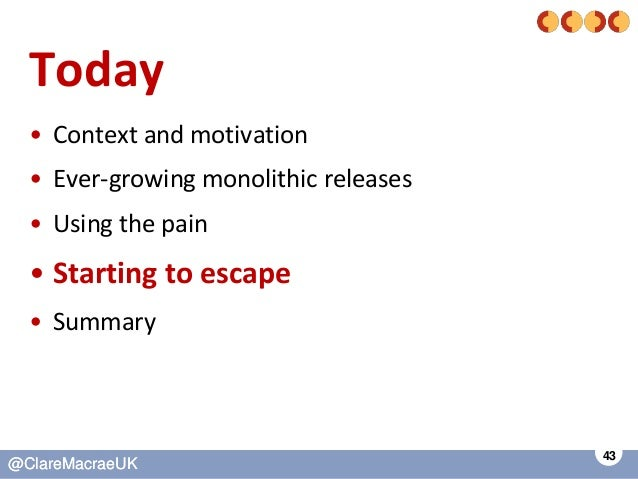 43 @ClareMacraeUK@ClareMacraeUK Today • Context and motivation • Ever-growing monolithic releases • Using the pain • Start...