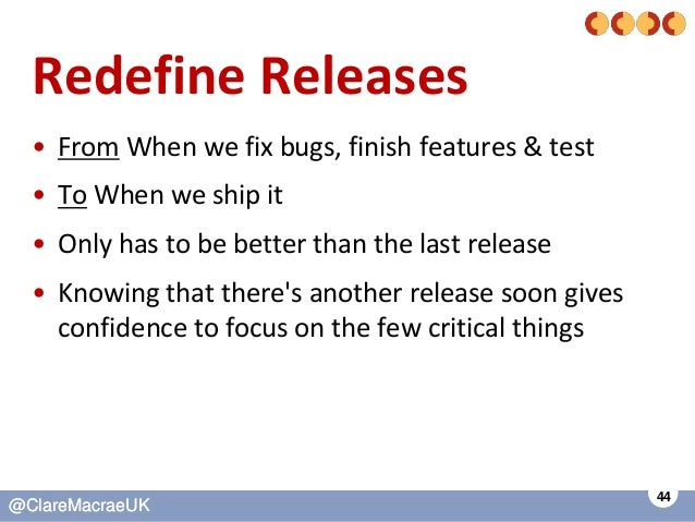 44 @ClareMacraeUK@ClareMacraeUK Redefine Releases • From When we fix bugs, finish features & test • To When we ship it • O...