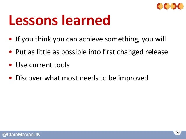 53 @ClareMacraeUK@ClareMacraeUK Lessons learned • If you think you can achieve something, you will • Put as little as poss...