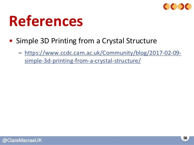 56 @ClareMacraeUK@ClareMacraeUK References • Simple 3D Printing from a Crystal Structure – https://www.ccdc.cam.ac.uk/Comm...