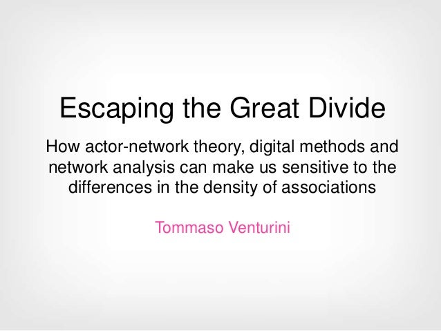 Escaping the Great Divide How actor-network theory, digital methods and network analysis can make us sensitive to the diff...