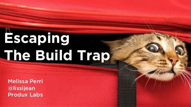 The Build Trap Melissa Perri @lissijean Produx Labs Escaping The Build Trap Melissa Perri @lissijean Produx Labs