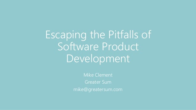 Escaping the Pitfalls of Software Product Development Mike Clement Greater Sum mike@greatersum.com