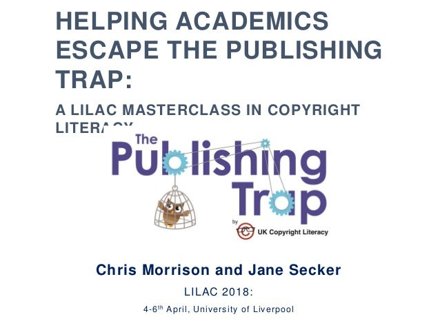 HELPING ACADEMICS ESCAPE THE PUBLISHING TRAP: A LILAC MASTERCLASS IN COPYRIGHT LITERACY Chris Morrison and Jane Secker LIL...