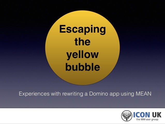 Escaping  the!  yellow  bubble  Experiences with rewriting a Domino app using MEAN