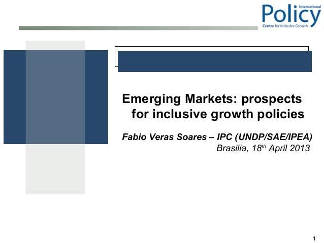 1Emerging Markets: prospectsfor inclusive growth policiesFabio Veras Soares – IPC (UNDP/SAE/IPEA)Brasilia, 18thApril 2013