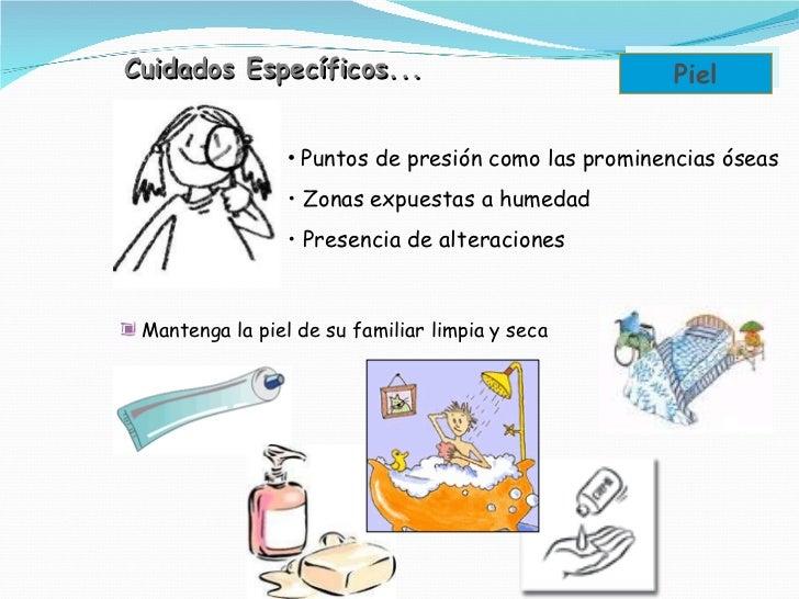 Cuidados Específicos... Piel <ul><li>Puntos de presión como las prominencias óseas </li></ul><ul><li>Zonas expuestas a hum...