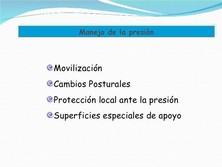 Manejo de la presión <ul><li>Movilización </li></ul><ul><li>Cambios Posturales </li></ul><ul><li>Protección local ante la ...