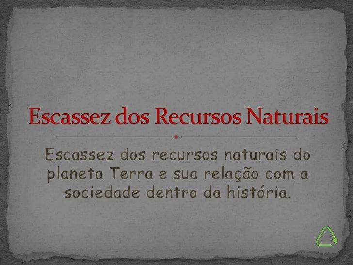 Escassez dos recursos naturais doplaneta Terra e sua relação com a  sociedade dentro da história.