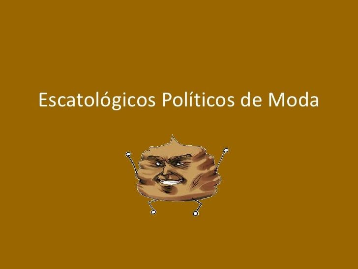 Escatológicos Políticos de Moda<br />