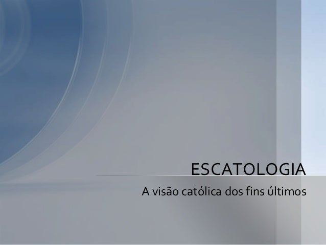 ESCATOLOGIAA visão católica dos fins últimos