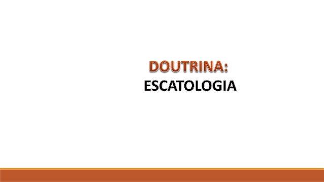 IGREJA DE CRISTO EM BOA ESPERANÇA – PARNAMIRIM RN DOUTRINA: ESCATOLOGIA ORIENTAÇÕES O Slide aqui apresentado, tem como obj...