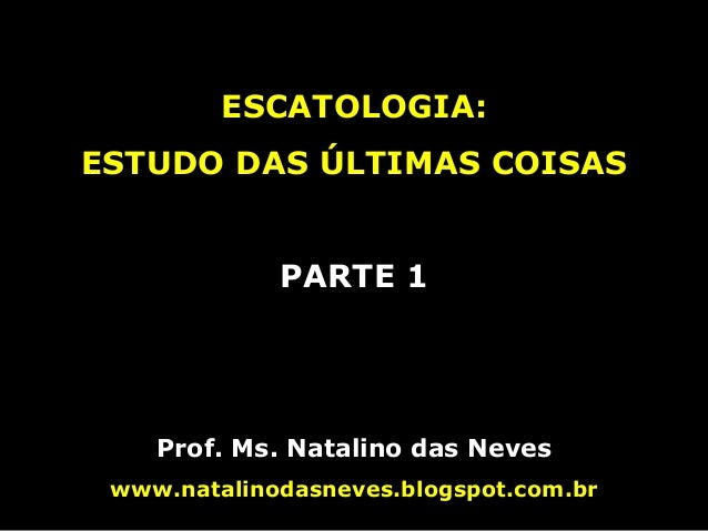 ESCATOLOGIA: ESTUDO DAS ÚLTIMAS COISAS PARTE 1 Prof. Ms. Natalino das Neves www.natalinodasneves.blogspot.com.br