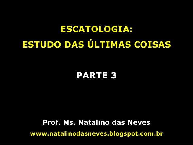 ESCATOLOGIA: ESTUDO DAS ÚLTIMAS COISAS PARTE 3 Prof. Ms. Natalino das Neves www.natalinodasneves.blogspot.com.br