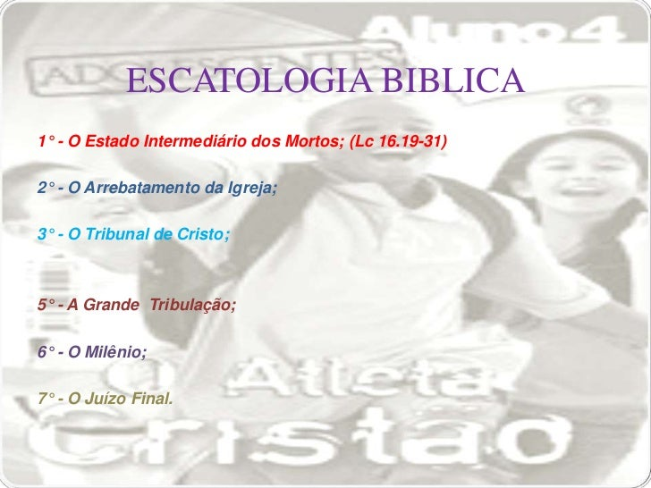 ESCATOLOGIA BIBLICA1° - O Estado Intermediário dos Mortos; (Lc 16.19-31)2° - O Arrebatamento da Igreja;3° - O Tribunal de ...