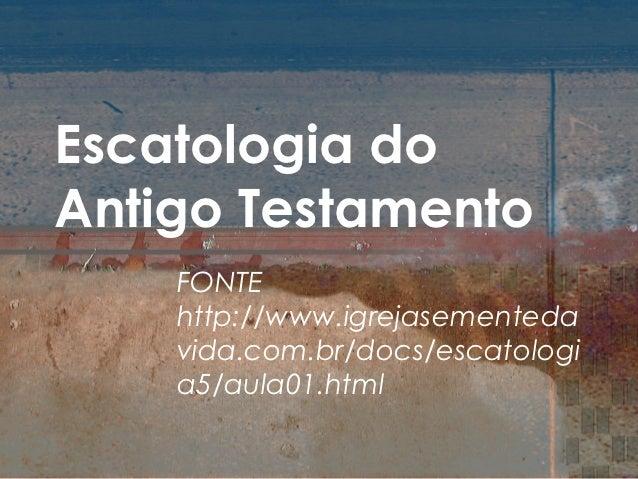 Escatologia doAntigo Testamento    FONTE    http://www.igrejasementeda    vida.com.br/docs/escatologi    a5/aula01.html
