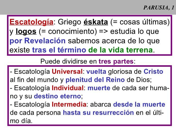 PARUSIA, 1 Escatología : Griego  éskata  (= cosas últimas) y  logos  (= conocimiento) => estudia lo que por Revelación  sa...
