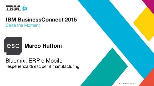 © 2015 IBM Corporation Marco Ruffoni Bluemix, ERP e Mobile l'esperienza di esc per il manufacturing