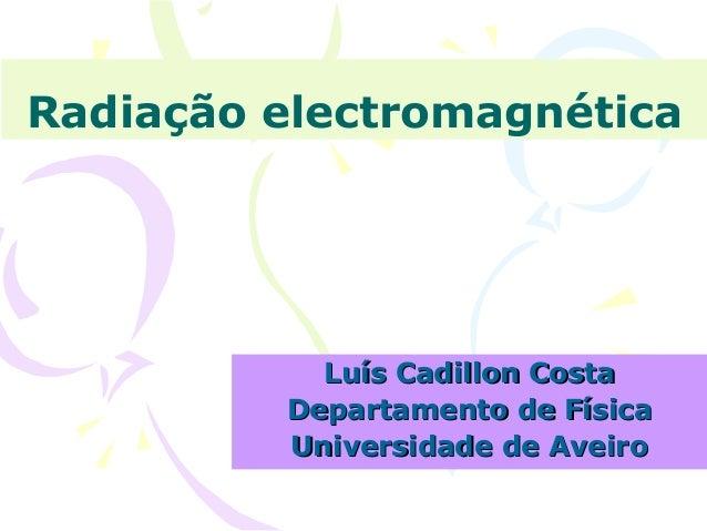 Radiação electromagnética  Luís Cadillon Costa Departamento de Física Universidade de Aveiro