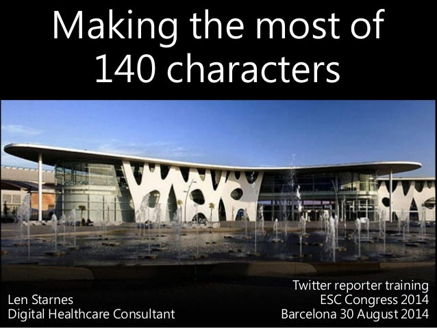 Making the most of 140 characters Len Starnes Digital Healthcare Consultant Twitter reporter training ESC Congress 2014 Ba...