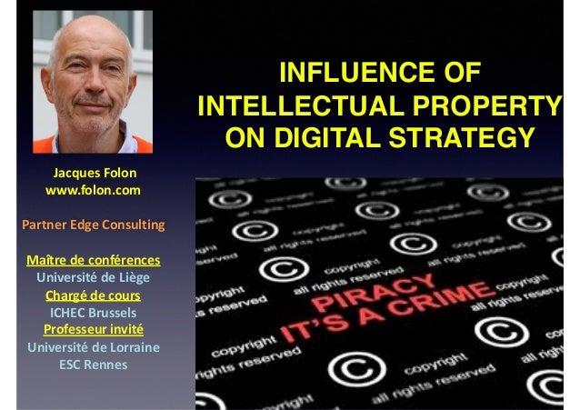 INFLUENCE OF INTELLECTUAL PROPERTY ON DIGITAL STRATEGY JacquesFolon www.folon.com PartnerEdgeConsulting Maîtredec...
