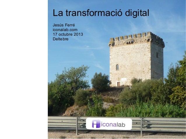 La transformació digital Jesús Ferré iconalab.com 17 octubre 2013 Deltebre