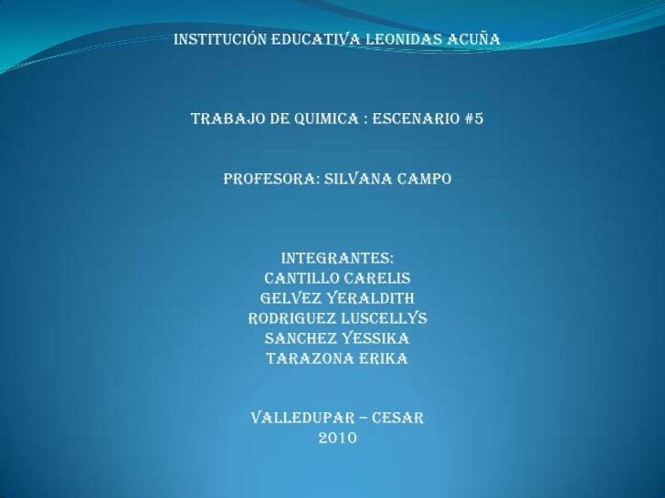 INSTITUCIÓN EDUCATIVA LEONIDAS ACUÑA<br />TRABAJO DE QUIMICA : ESCENARIO #5<br />PROFESORA: SILVANA CAMPO<br />INTEGRANTES...