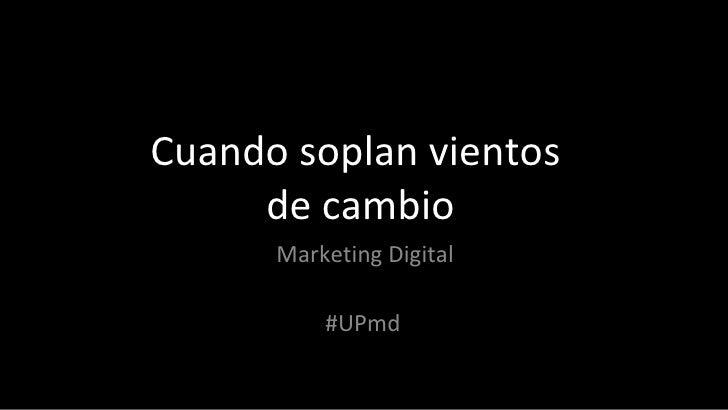 Cuando soplan vientos  de cambio Marketing Digital #UPmd