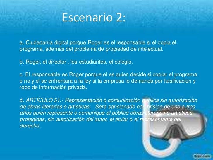 Escenario 2: <br />a. Ciudadanía digital porque Roger es el responsable si el copia el programa, además del problema de pr...