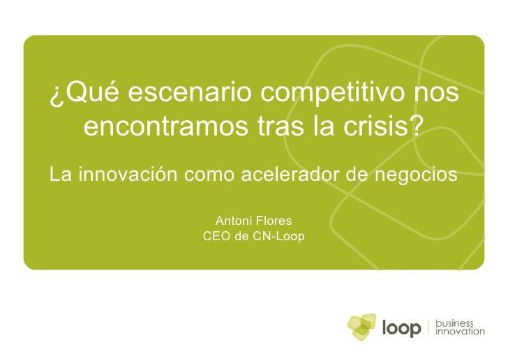 ¿Qué escenario competitivo nos encontramos tras la crisis? La innovación como acelerador de negocios Antoni Flores CEO de ...