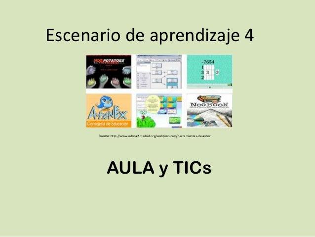 Escenario de aprendizaje 4      Fuente: http://www.educa2.madrid.org/web/recursos/herramientas-de-autor           AULA y T...