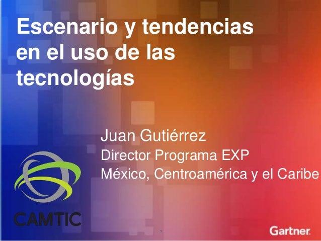 Escenario y tendenciasen el uso de lastecnologías       Juan Gutiérrez       Director Programa EXP       México, Centroamé...