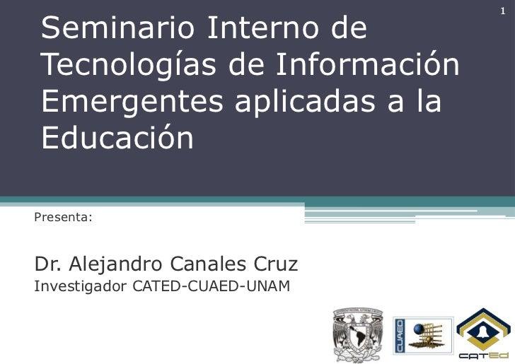1Seminario Interno deTecnologías de InformaciónEmergentes aplicadas a laEducaciónPresenta:Dr. Alejandro Canales CruzInvest...