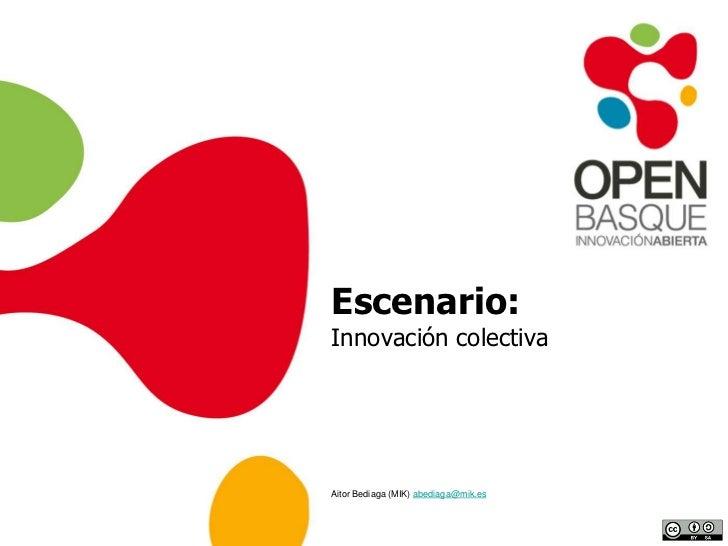 Escenario:Innovación colectiva<br />Aitor Bediaga (MIK) abediaga@mik.es<br />