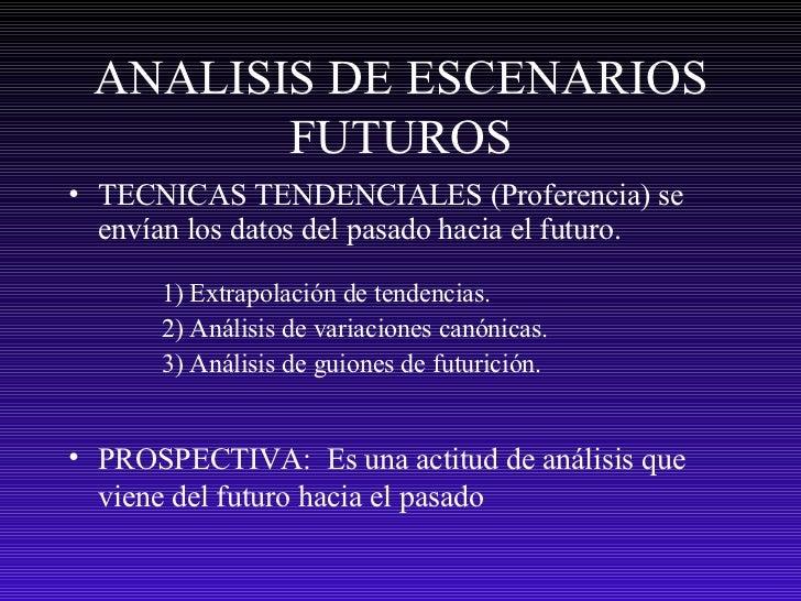 ANALISIS DE ESCENARIOS FUTUROS <ul><li>TECNICAS TENDENCIALES (Proferencia) se envían los datos del pasado hacia el futuro....
