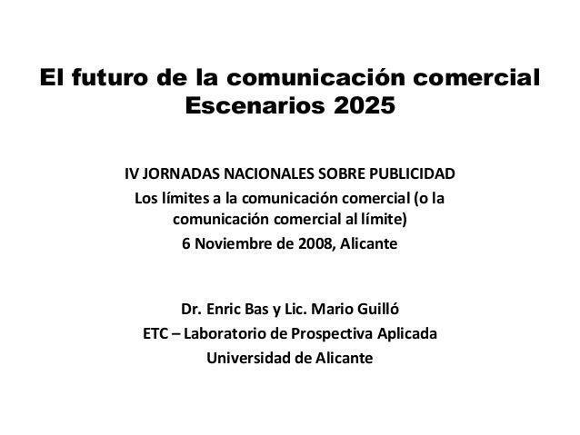 El futuro de la comunicación comercial Escenarios 2025 Dr. Enric Bas y Lic. Mario Guilló ETC – Laboratorio de Prospectiva ...