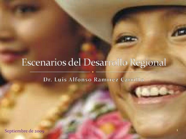 Escenarios del Desarrollo Regional<br />Dr. Luis Alfonso Ramírez Carrillo<br />1<br />Septiembre de 2009<br />