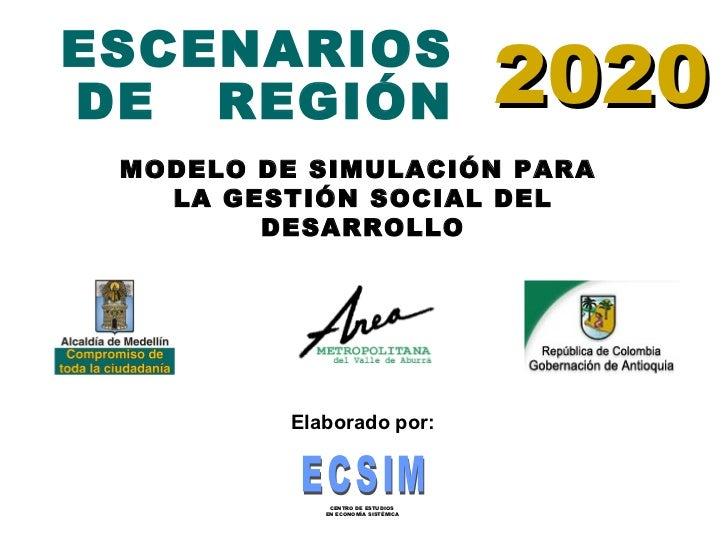 ESCENARIOS DE  REGIÓN 20 20 MODELO DE SIMULACIÓN PARA  LA GESTIÓN SOCIAL DEL DESARROLLO Elaborado por: ECSIM CENTRO DE EST...