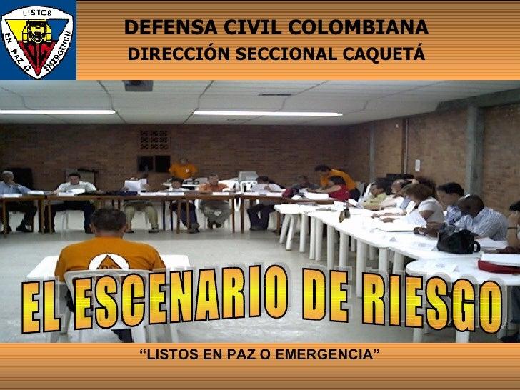 """"""" LISTOS EN PAZ O EMERGENCIA"""" DEFENSA CIVIL COLOMBIANA DIRECCIÓN SECCIONAL CAQUETÁ EL ESCENARIO DE RIESGO"""
