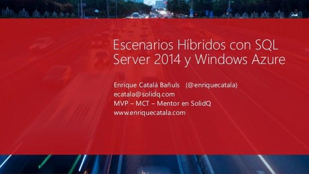 Escenarios Híbridos con SQL Server 2014 y Windows Azure Enrique Catalá Bañuls (@enriquecatala) ecatala@solidq.com MVP – MC...