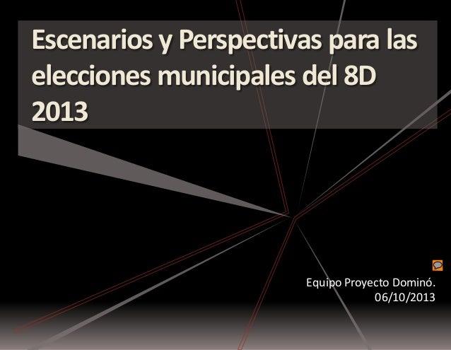 Escenarios y Perspectivas para las elecciones municipales del 8D 2013  Equipo Proyecto Dominó. 06/10/2013