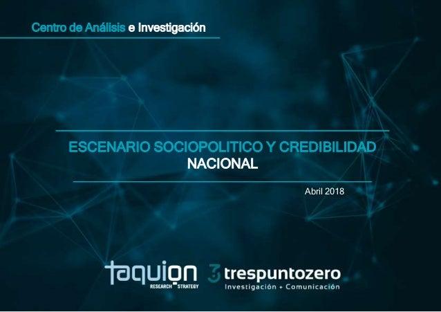 Centro de Análisis e Investigación ESCENARIO SOCIOPOLITICO Y CREDIBILIDAD NACIONAL Abril 2018