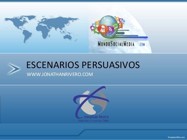 WWW.JONATHANRIVERO.COM ESCENARIOS PERSUASIVOS