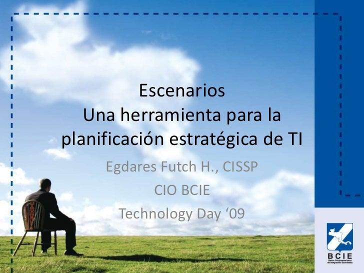 Escenarios    Una herramienta para la planificación estratégica de TI      Egdares Futch H., CISSP             CIO BCIE   ...